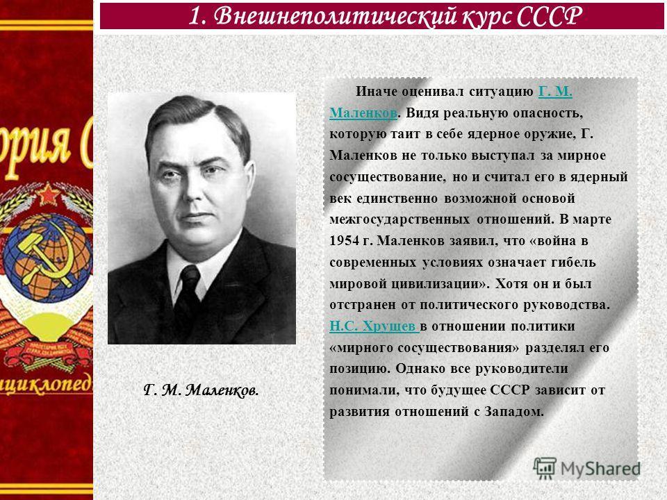 Иначе оценивал ситуацию Г. М. Маленков. Видя реальную опасность, которую таит в себе ядерное оружие, Г. Маленков не только выступал за мирное сосуществование, но и считал его в ядерный век единственно возможной основой межгосударственных отношений. В