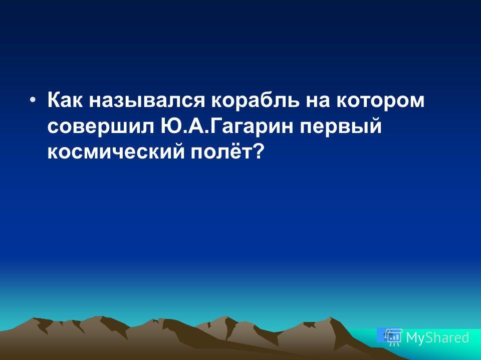 Как назывался корабль на котором совершил Ю.А.Гагарин первый космический полёт?
