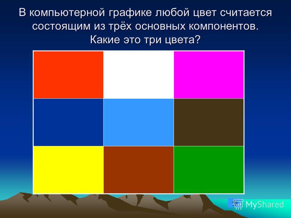 В компьютерной графике любой цвет считается состоящим из трёх основных компонентов. Какие это три цвета?