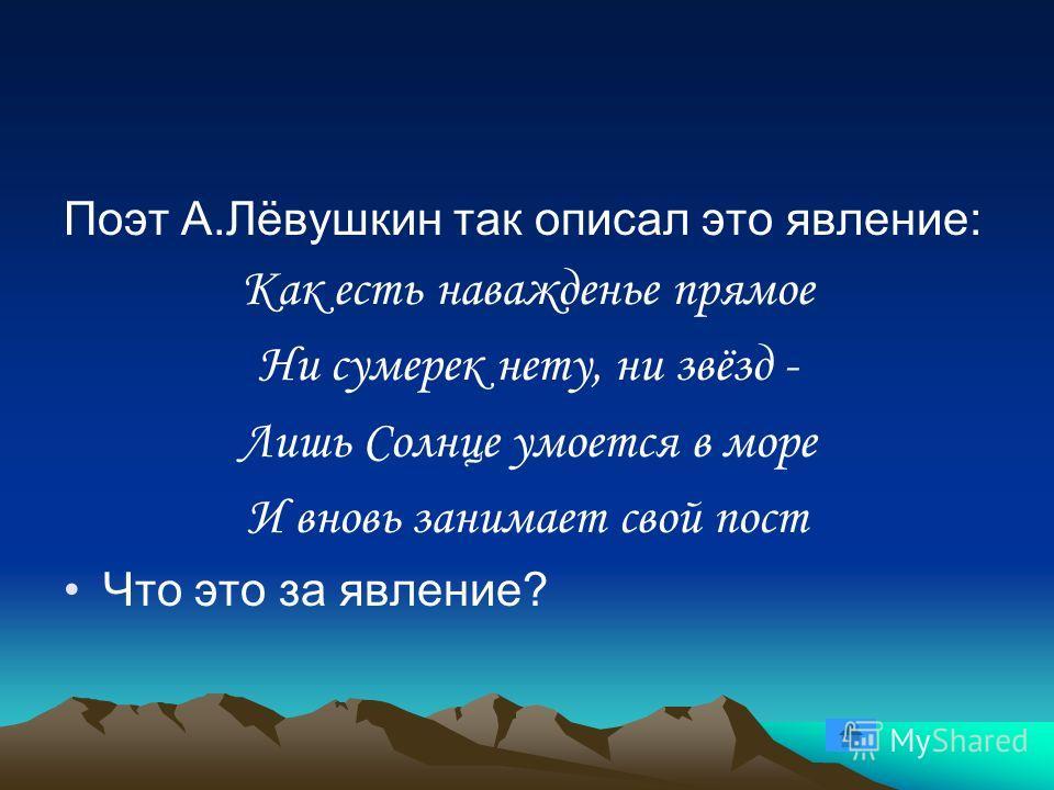 Поэт А.Лёвушкин так описал это явление: Как есть наважденье прямое Ни сумерек нету, ни звёзд - Лишь Солнце умоется в море И вновь занимает свой пост Что это за явление?