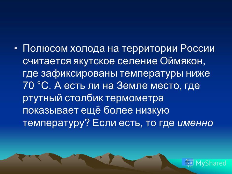 Полюсом холода на территории России считается якутское селение Оймякон, где зафиксированы температуры ниже 70 °С. А есть ли на Земле место, где ртутный столбик термометра показывает ещё более низкую температуру? Если есть, то где именно