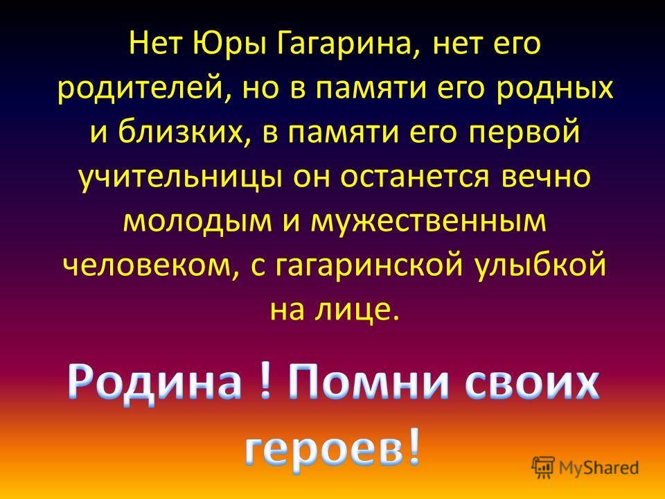 Нет Юры Гагарина, нет его родителей, но в памяти его родных и близких, в памяти его первой учительницы он останется вечно молодым и мужественным человеком, с гагаринской улыбкой на лице.