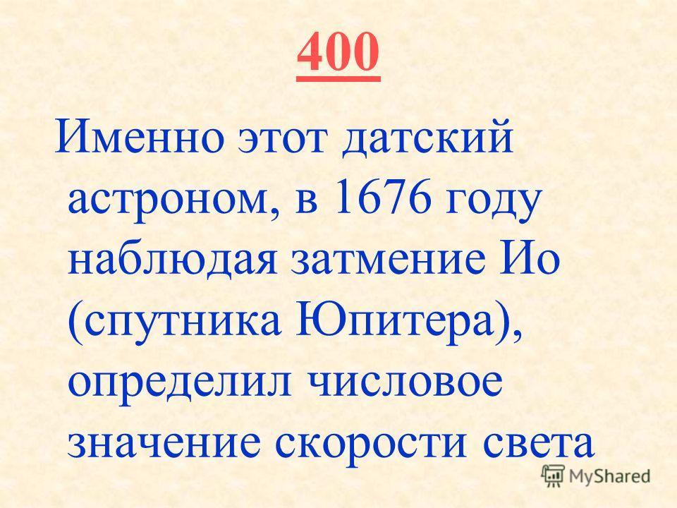400 Именно этот датский астроном, в 1676 году наблюдая затмение Ио (спутника Юпитера), определил числовое значение скорости света
