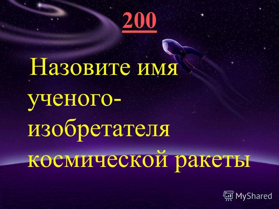 200 Назовите имя ученого- изобретателя космической ракеты