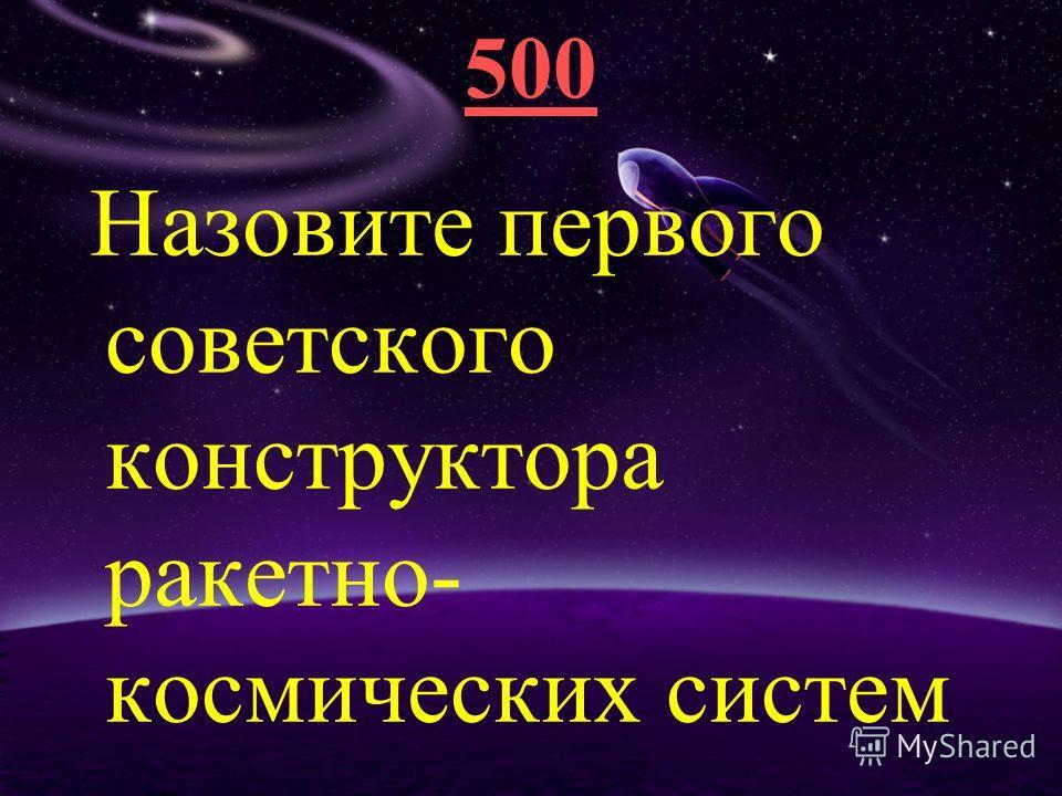 500 Назовите первого советского конструктора ракетно- космических систем