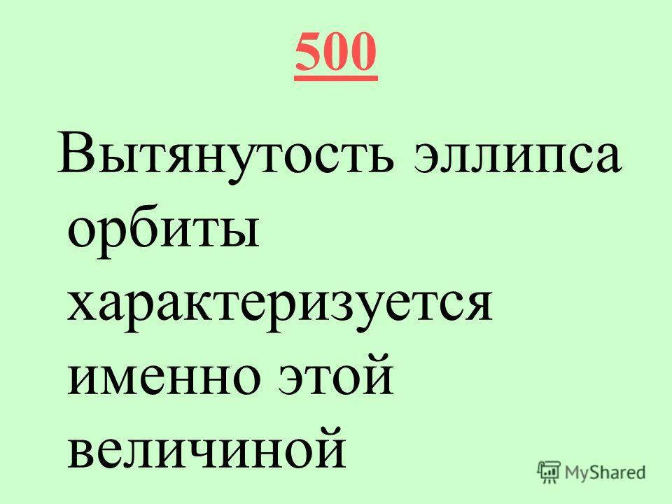 500 Вытянутость эллипса орбиты характеризуется именно этой величиной
