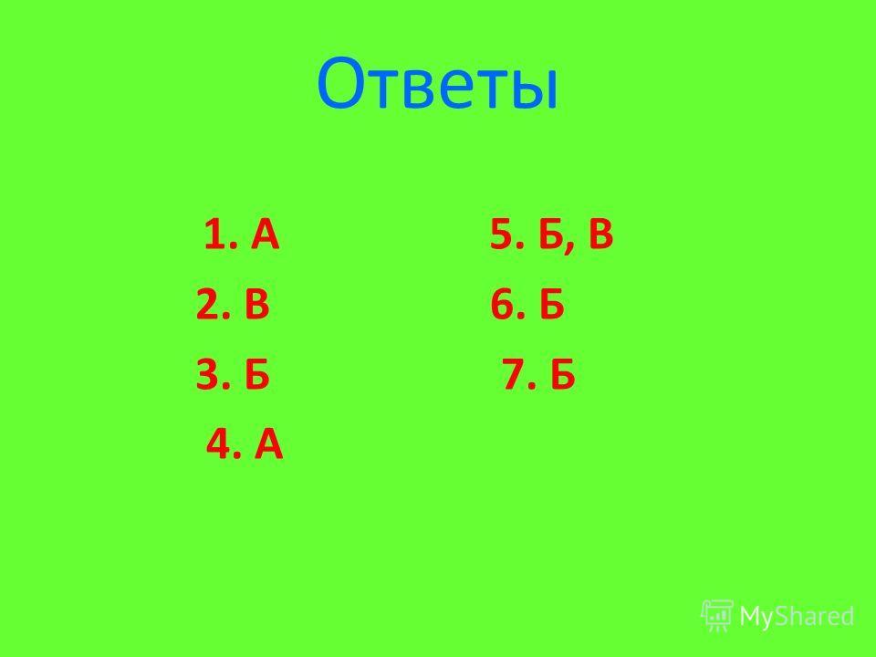 Ответы 1. А 5. Б, В 2. В 6. Б 3. Б 7. Б 4. А