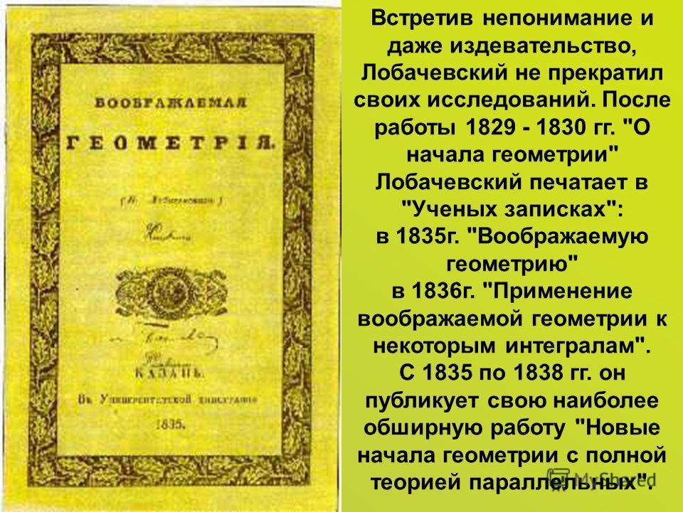 Встретив непонимание и даже издевательство, Лобачевский не прекратил своих исследований. После работы 1829 - 1830 гг.