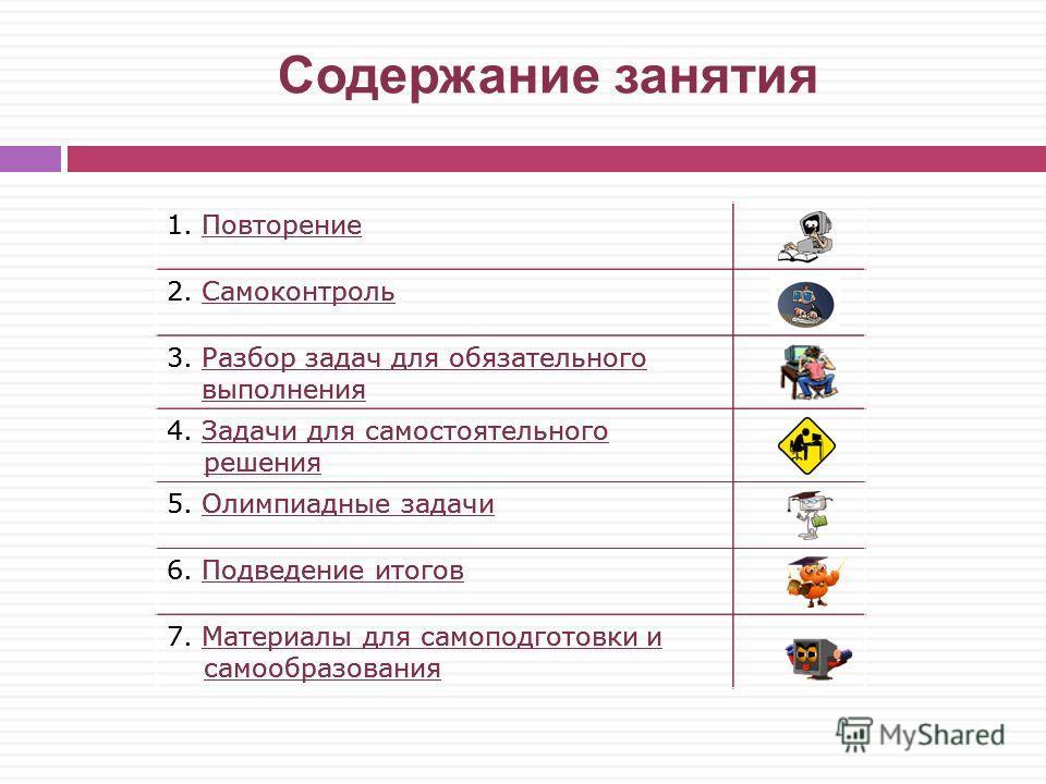 Содержание занятия 1. Повторение 2. Самоконтроль 3. Разбор задач для обязательного выполнения 4. Задачи для самостоятельного решения 5. Олимпиадные задачи 6. Подведение итогов 7. Материалы для самоподготовки и самообразования 1. ПовторениеПовторение