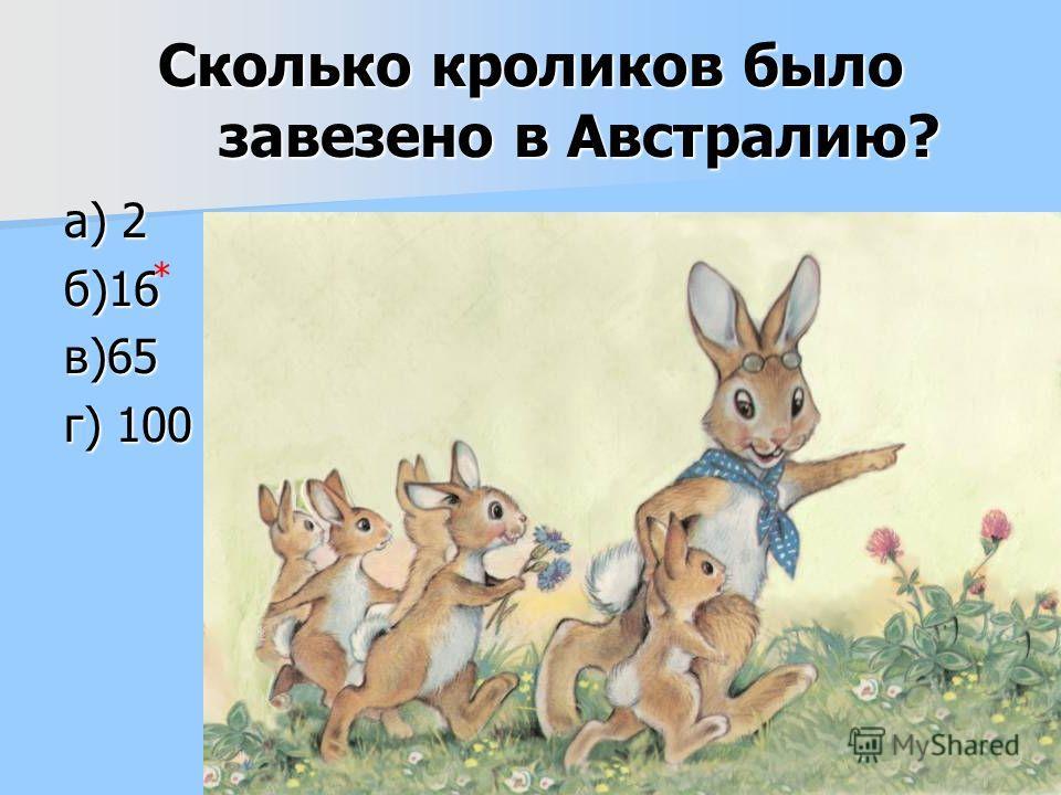 Сколько кроликов было завезено в Австралию? а) 2 б)16в)65 г) 100 *