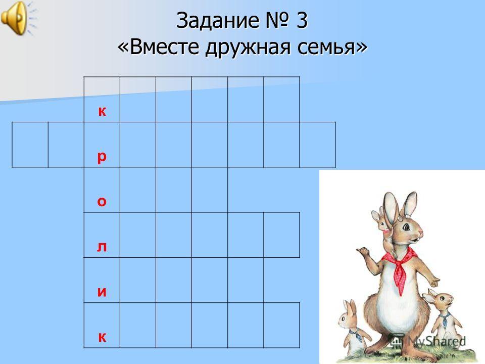 Задание 3 «Вместе дружная семья» к р о л и к
