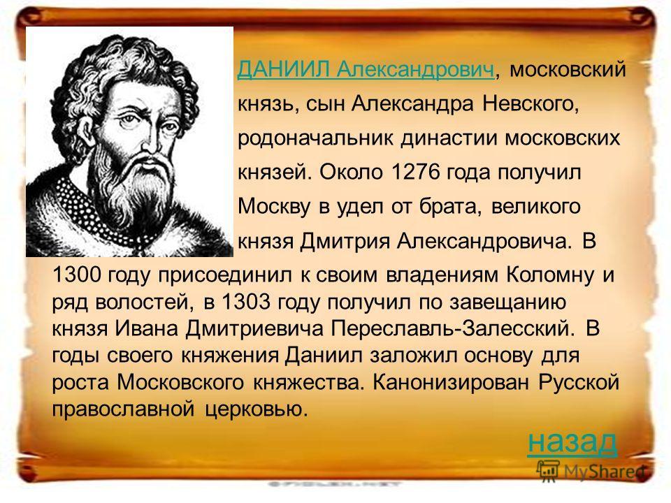 ДАНИИЛ АлександровичДАНИИЛ Александрович, московский князь, сын Александра Невского, родоначальник династии московских князей. Около 1276 года получил Москву в удел от брата, великого князя Дмитрия Александровича. В 1300 году присоединил к своим влад