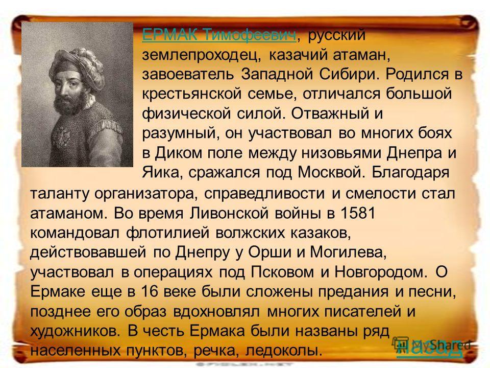 ЕРМАК ТимофеевичЕРМАК Тимофеевич, русский землепроходец, казачий атаман, завоеватель Западной Сибири. Родился в крестьянской семье, отличался большой физической силой. Отважный и разумный, он участвовал во многих боях в Диком поле между низовьями Дне