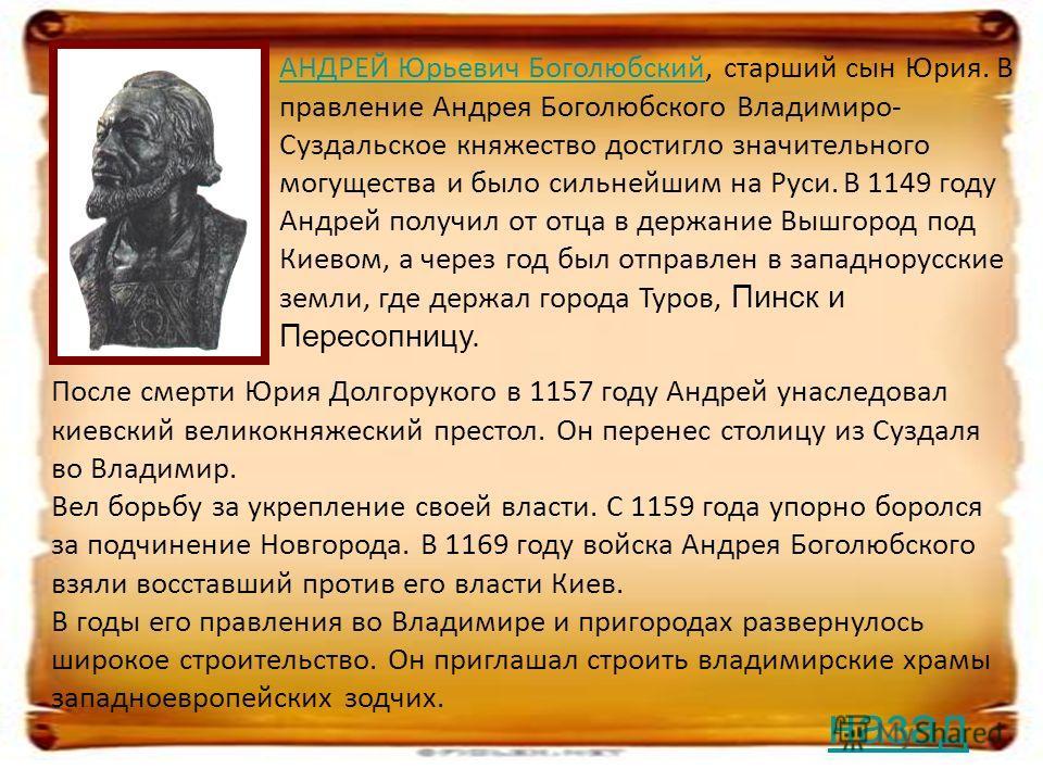 АНДРЕЙ Юрьевич БоголюбскийАНДРЕЙ Юрьевич Боголюбский, старший сын Юрия. В правление Андрея Боголюбского Владимиро- Суздальское княжество достигло значительного могущества и было сильнейшим на Руси. В 1149 году Андрей получил от отца в держание Вышгор