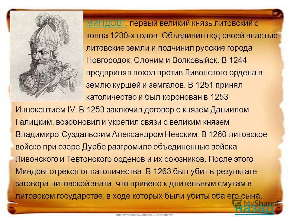 МИНДОВГМИНДОВГ, первый великий князь литовский с конца 1230-х годов. Объединил под своей властью литовские земли и подчинил русские города Новгородок, Слоним и Волковыйск. В 1244 предпринял поход против Ливонского ордена в землю куршей и земгалов. В