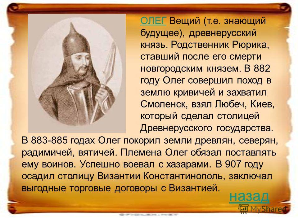 ОЛЕГОЛЕГ Вещий (т.е. знающий будущее), древнерусский князь. Родственник Рюрика, ставший после его смерти новгородским князем. В 882 году Олег совершил поход в землю кривичей и захватил Смоленск, взял Любеч, Киев, который сделал столицей Древнерусског