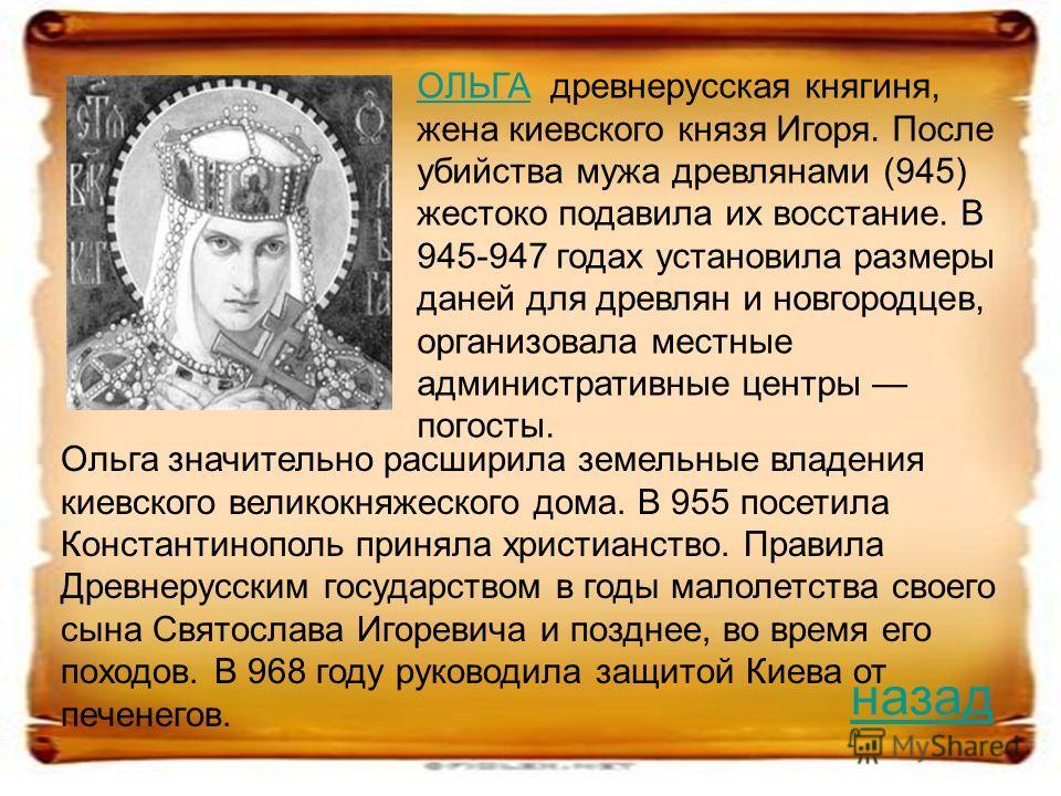 ОЛЬГАОЛЬГА древнерусская княгиня, жена киевского князя Игоря. После убийства мужа древлянами (945) жестоко подавила их восстание. В 945-947 годах установила размеры даней для древлян и новгородцев, организовала местные административные центры погосты