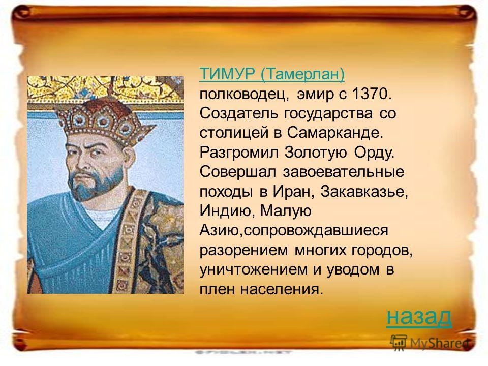 ТИМУР (Тамерлан) ТИМУР (Тамерлан) полководец, эмир с 1370. Создатель государства со столицей в Самарканде. Разгромил Золотую Орду. Совершал завоевательные походы в Иран, Закавказье, Индию, Малую Азию,сопровождавшиеся разорением многих городов, уничто