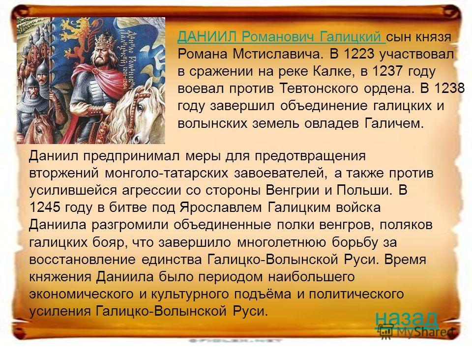 ДАНИИЛ Романович Галицкий ДАНИИЛ Романович Галицкий сын князя Романа Мстиславича. В 1223 участвовал в сражении на реке Калке, в 1237 году воевал против Тевтонского ордена. В 1238 году завершил объединение галицких и волынских земель овладев Галичем.