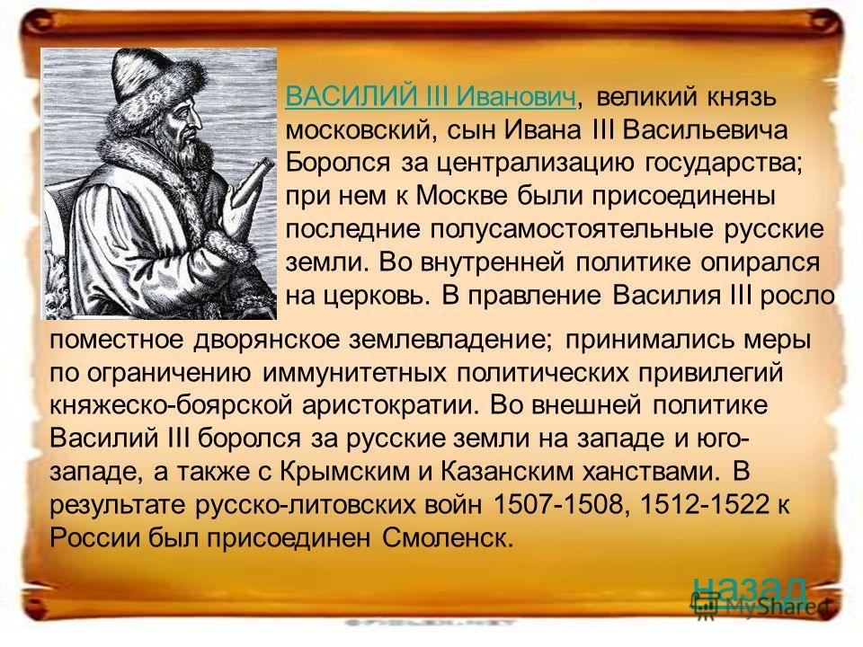 ВАСИЛИЙ III ИвановичВАСИЛИЙ III Иванович, великий князь московский, сын Ивана III Васильевича Боролся за централизацию государства; при нем к Москве были присоединены последние полусамостоятельные русские земли. Во внутренней политике опирался на цер