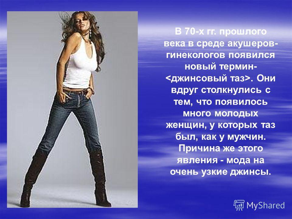 В 70-х гг. прошлого века в среде акушеров- гинекологов появился новый термин-. Они вдруг столкнулись с тем, что появилось много молодых женщин, у которых таз был, как у мужчин. Причина же этого явления - мода на очень узкие джинсы.