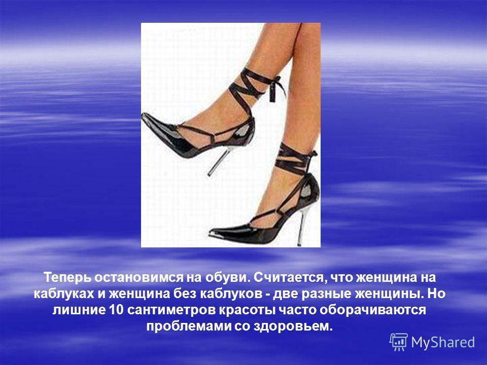 Теперь остановимся на обуви. Считается, что женщина на каблуках и женщина без каблуков - две разные женщины. Но лишние 10 сантиметров красоты часто оборачиваются проблемами со здоровьем.