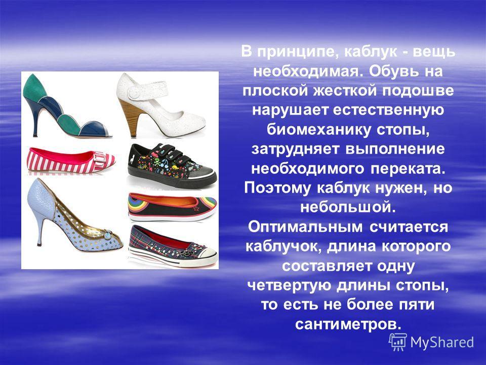 В принципе, каблук - вещь необходимая. Обувь на плоской жесткой подошве нарушает естественную биомеханику стопы, затрудняет выполнение необходимого переката. Поэтому каблук нужен, но небольшой. Оптимальным считается каблучок, длина которого составляе