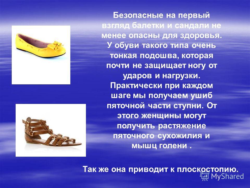 Безопасные на первый взгляд балетки и сандали не менее опасны для здоровья. У обуви такого типа очень тонкая подошва, которая почти не защищает ногу от ударов и нагрузки. Практически при каждом шаге мы получаем ушиб пяточной части ступни. От этого же