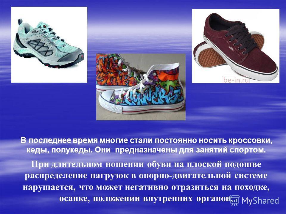 В последнее время многие стали постоянно носить кроссовки, кеды, полукеды. Они предназначены для занятий спортом. При длительном ношении обуви на плоской подошве распределение нагрузок в опорно-двигательной системе нарушается, что может негативно отр