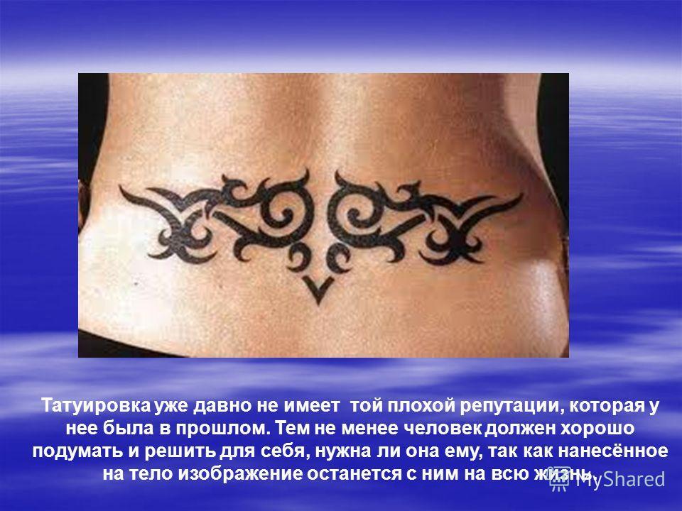 Татуировка уже давно не имеет той плохой репутации, которая у нее была в прошлом. Тем не менее человек должен хорошо подумать и решить для себя, нужна ли она ему, так как нанесённое на тело изображение останется с ним на всю жизнь.
