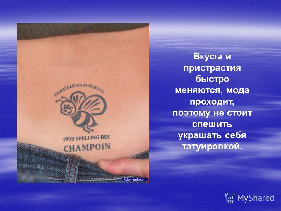 Вкусы и пристрастия быстро меняются, мода проходит, поэтому не стоит спешить украшать себя татуировкой.