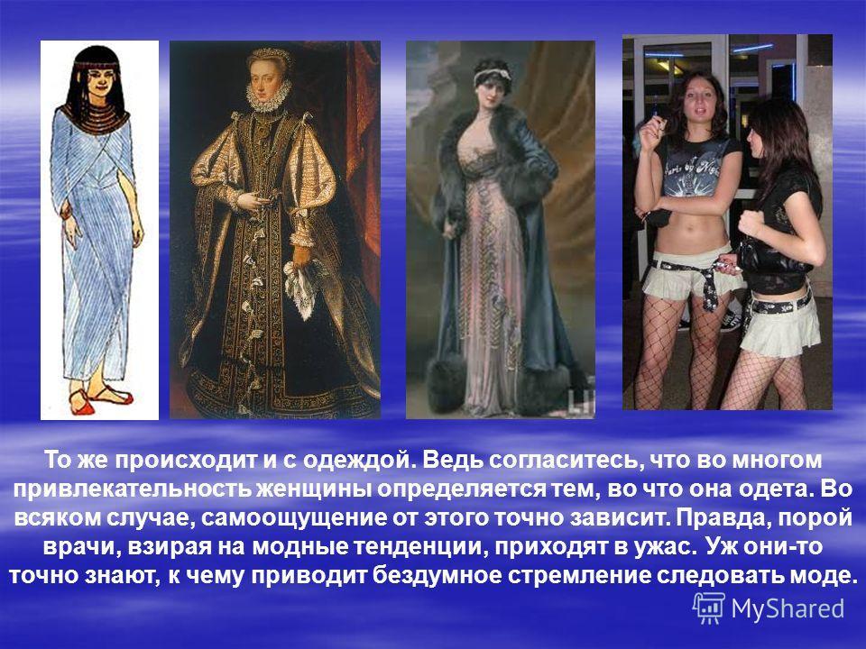 То же происходит и с одеждой. Ведь согласитесь, что во многом привлекательность женщины определяется тем, во что она одета. Во всяком случае, самоощущение от этого точно зависит. Правда, порой врачи, взирая на модные тенденции, приходят в ужас. Уж он