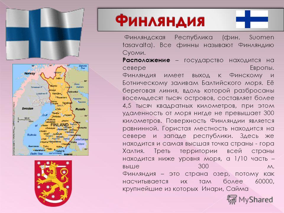 Финляндская Республика (фин. Suomen tasavalta). Все финны называют Финляндию Суоми. Расположение – государство находится на севере Европы. Финляндия имеет выход к Финскому и Ботническому заливам Балтийского моря. Её береговая линия, вдоль которой раз