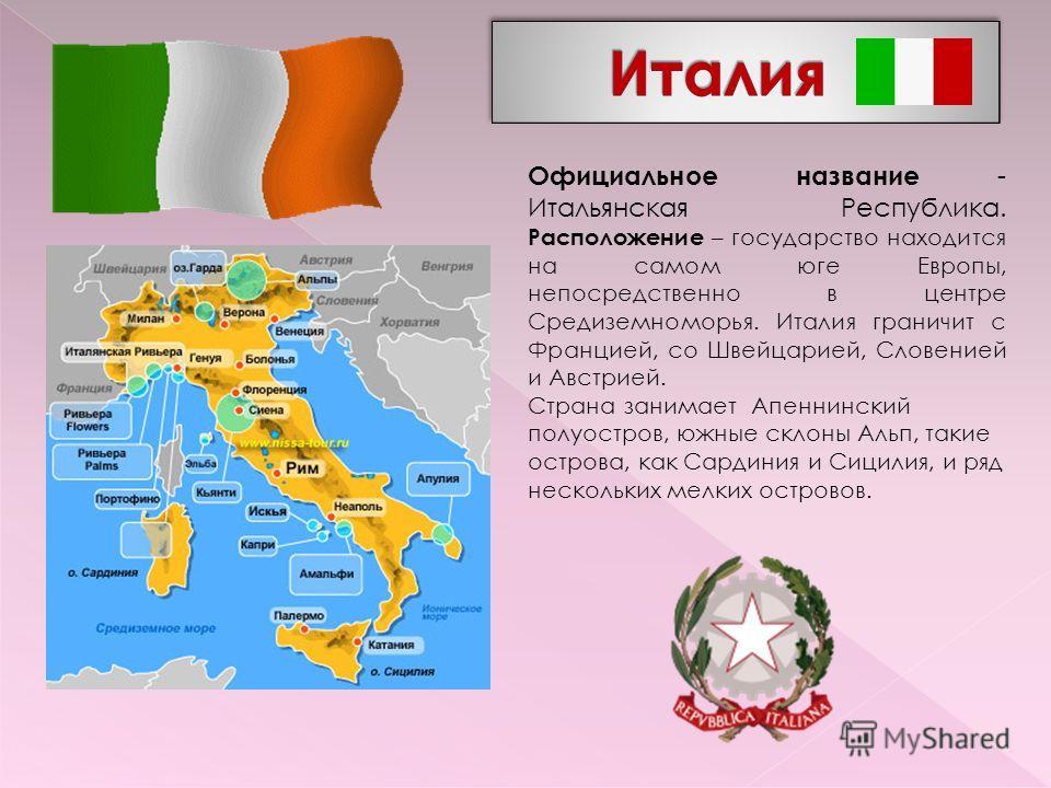 Официальное название - Итальянская Республика. Расположение – государство находится на самом юге Европы, непосредственно в центре Средиземноморья. Италия граничит с Францией, со Швейцарией, Словенией и Австрией. Страна занимает Апеннинский полуостров