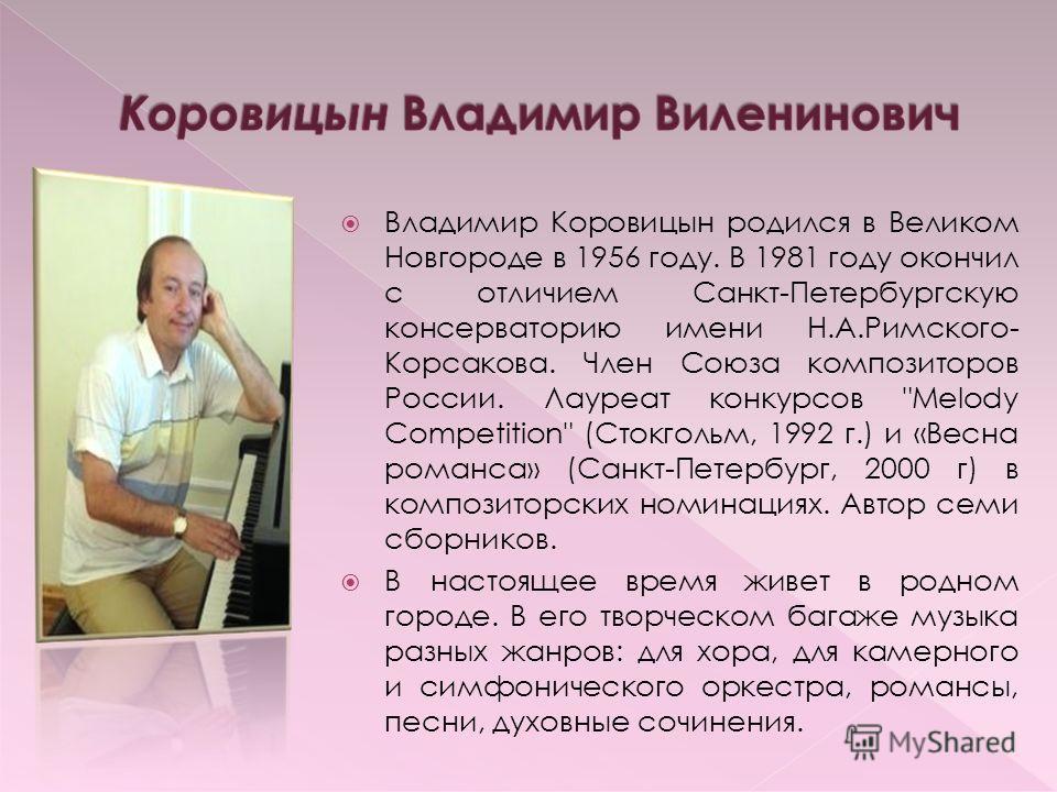 Владимир Коровицын родился в Великом Новгороде в 1956 году. В 1981 году окончил с отличием Санкт-Петербургскую консерваторию имени Н.А.Римского- Корсакова. Член Союза композиторов России. Лауреат конкурсов