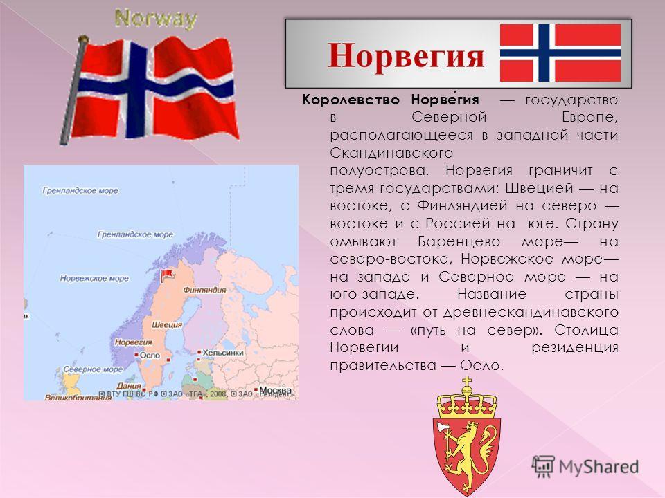 Королевство Норвегия государство в Северной Европе, располагающееся в западной части Скандинавского полуострова. Норвегия граничит с тремя государствами: Швецией на востоке, с Финляндией на северо востоке и с Россией на юге. Страну омывают Баренцево