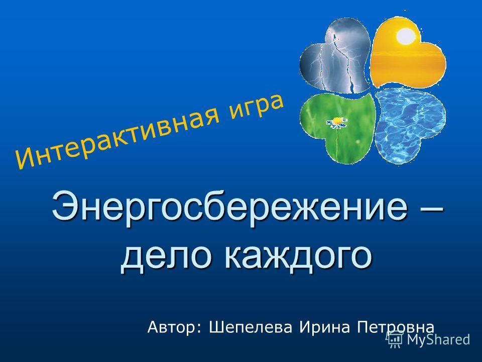 Энергосбережение – дело каждого Интерактивная игра Автор: Шепелева Ирина Петровна