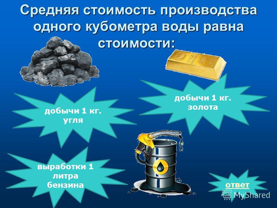 Средняя стоимость производства одного кубометра воды равна стоимости: Средняя стоимость производства одного кубометра воды равна стоимости: ответ выработки 1 литра бензина добычи 1 кг. золота добычи 1 кг. угля