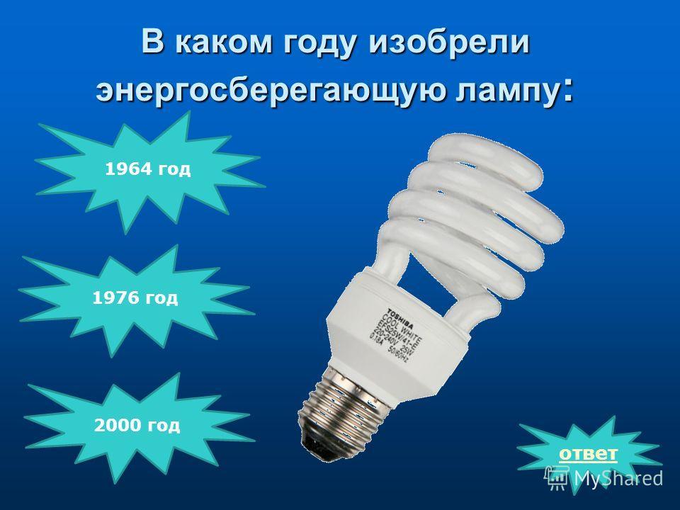 В каком году изобрели энергосберегающую лампу : ответ 2000 год 1976 год 1964 год