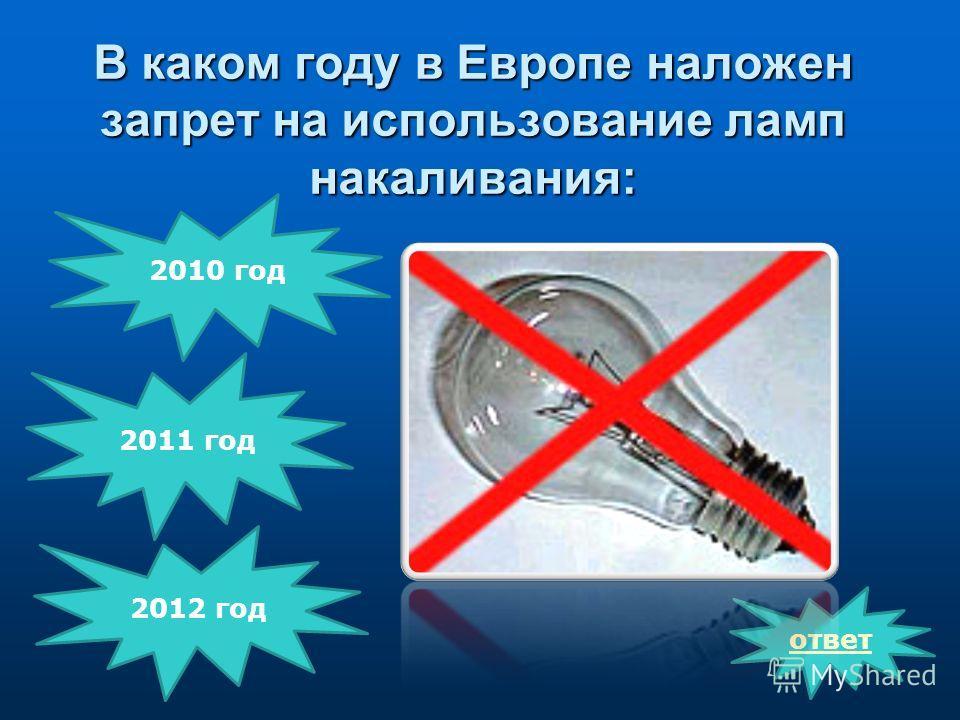 В каком году в Европе наложен запрет на использование ламп накаливания: ответ 2012 год 2010 год 2011 год