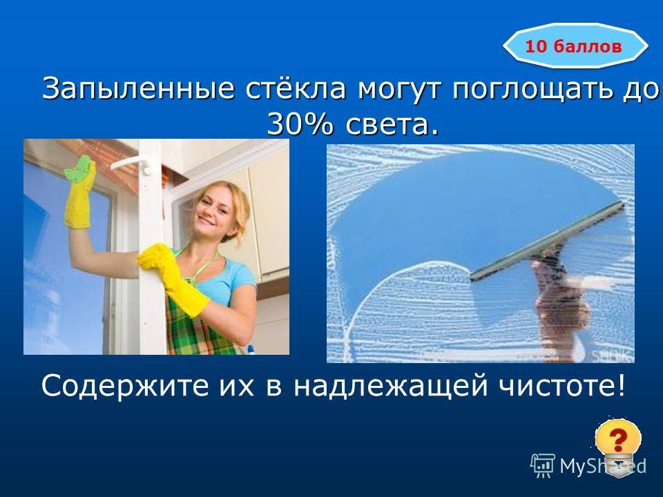 Запыленные стёкла могут поглощать до 30% света. Запыленные стёкла могут поглощать до 30% света. Содержите их в надлежащей чистоте! 10 баллов