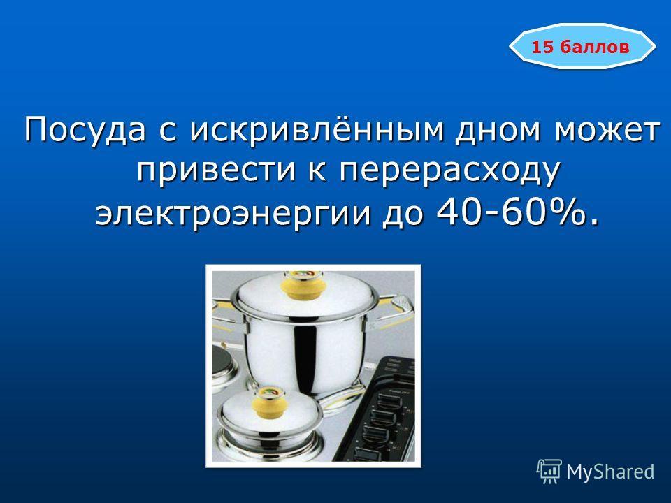 Посуда с искривлённым дном может привести к перерасходу электроэнергии до 40-60%. Посуда с искривлённым дном может привести к перерасходу электроэнергии до 40-60%. 15 баллов