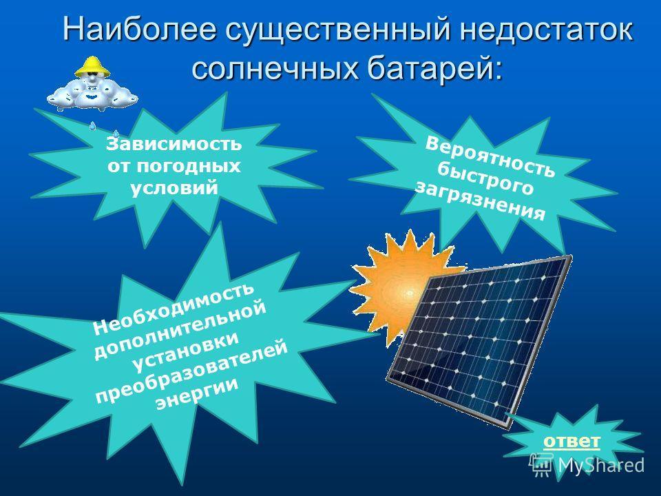 Наиболее существенный недостаток солнечных батарей: Зависимость от погодных условий Вероятность быстрого загрязнения Необходимость дополнительной установки преобразователей энергии ответ