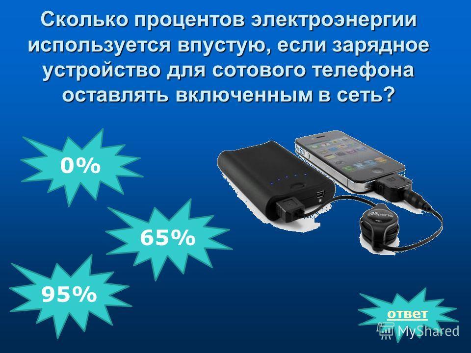 Сколько процентов электроэнергии используется впустую, если зарядное устройство для сотового телефона оставлять включенным в сеть? ответ 0% 65% 95%
