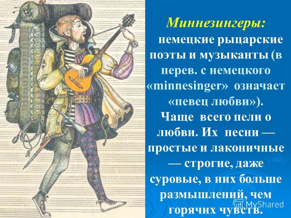 Миннезингеры: немецкие рыцарские поэты и музыканты (в перев. с немецкого «minnesinger» означает «певец любви»). Чаще всего пели о любви. Их песни простые и лаконичные строгие, даже суровые, в них больше размышлений, чем горячих чувств.