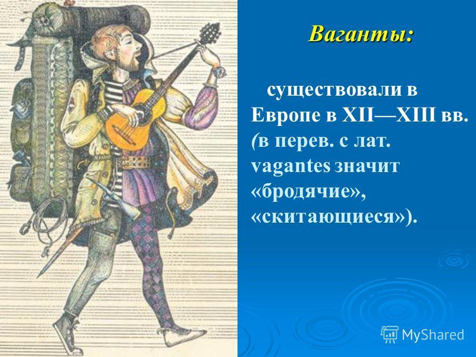 Ваганты: существовали в Европе в XIIXIII вв. (в перев. с лат. vagantes значит «бродячие», «скитающиеся»).