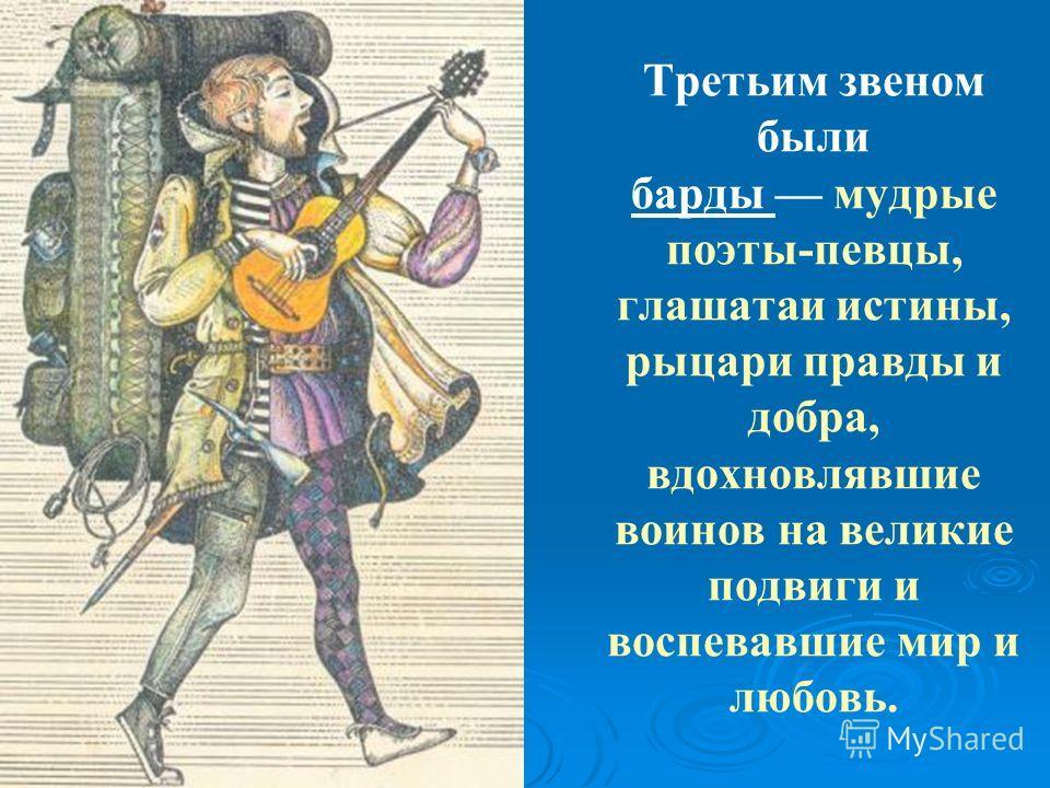 Третьим звеном были барды мудрые поэты-певцы, глашатаи истины, рыцари правды и добра, вдохновлявшие воинов на великие подвиги и воспевавшие мир и любовь.