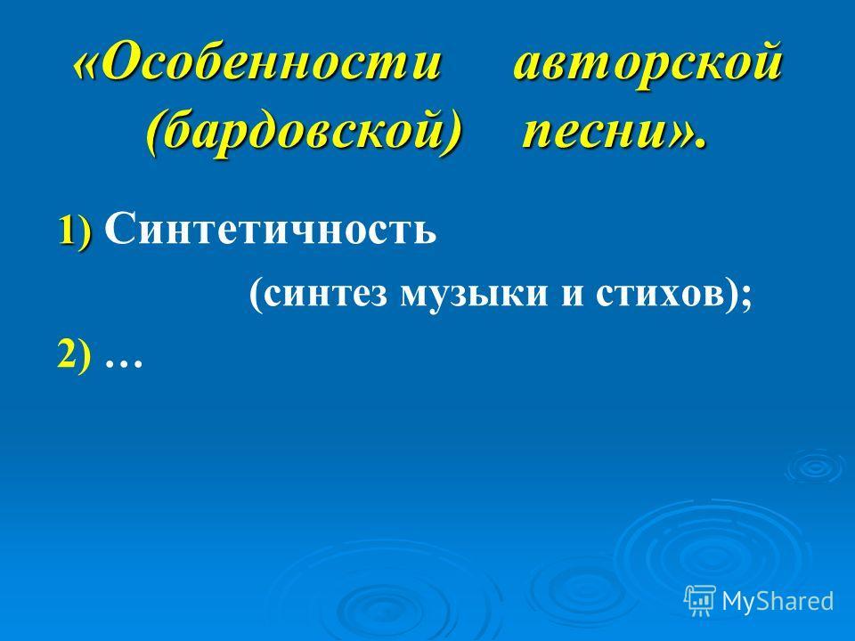 «Особенности авторской (бардовской) песни». 1) 1) Синтетичность (синтез музыки и стихов); 2) …