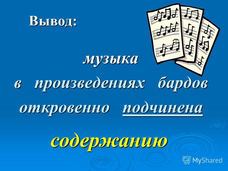 Вывод: музыка в произведениях бардов откровенно подчинена содержанию