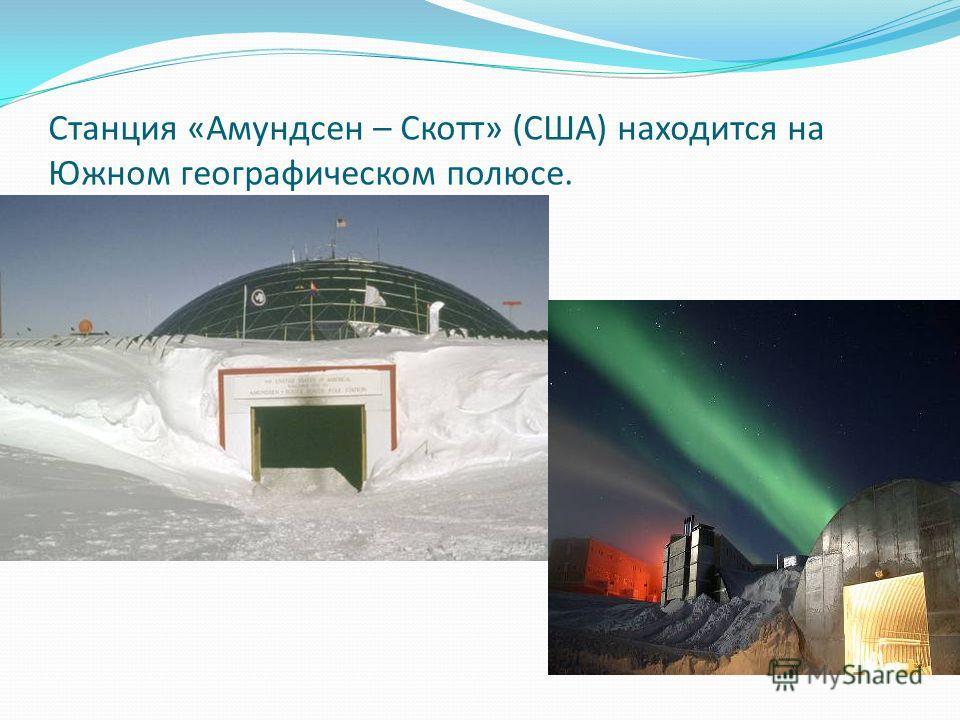 Станция «Амундсен – Скотт» (США) находится на Южном географическом полюсе.